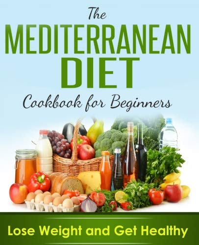 Mediterranean Diet: Cookbook For Beginners, Lose Weight And Get Healthy by CreateSpace Independent Publishing Platform