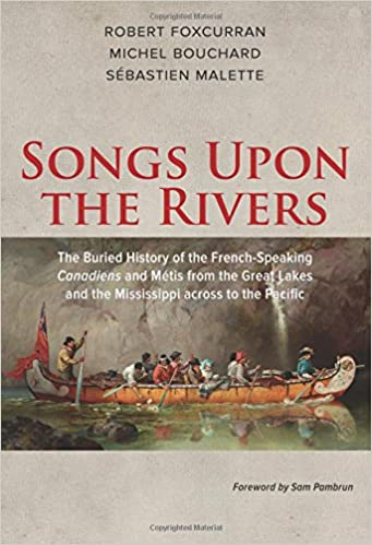 Songs upon the rivers the buried history of the french speaking songs upon the rivers the buried history of the french speaking canadiens and mtis from the great lakes and the mississippi across to the pacific robert fandeluxe Images