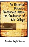 An Historical Discourse Pronounced Before the Graduation of Yale College, Theodore Dwight Woolsey, 0554533111