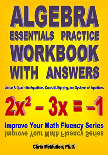Algebra Essentials Practice Workbook with Answers: Linear & Quadratic Equations, Cross Multiplying, and Systems of Equations (Improve Your Math Fluency Series 12) (Beginning And Intermediate Algebra 6th Edition Answer Key)