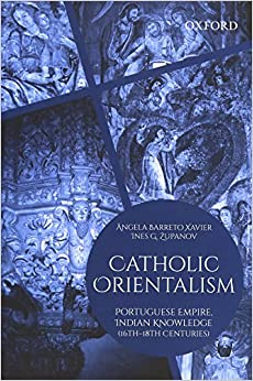 Catholic Orientalism: Portuguese Empire, Indian Knowledge (16th-18th Centuries) por Ângela Barreto Xavier