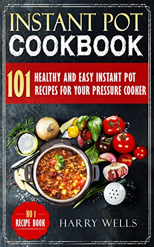 Instant Pot Cookbook: 101 Healthy and Easy Instant Pot Recipes For Your Pressure Cooker (Instant Pot Cookbook, Pressure Cooker Recipes Book, Vegan Instant Pot Cookbook) by [Wells, Harry]