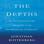 The Depths: The Evolutionary Origins of the Depression Epidemic | Jonathan Rottenberg