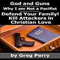 God and Guns: Why I Am Not a Pacifist: Kill Your Attackers in Christian Love in Self-Defense When Required Audiobook by Greg Perry Narrated by Greg Perry