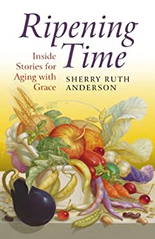 Ripening Time: Inside Stories for Aging with Grace by [Anderson, Sherry Ruth]