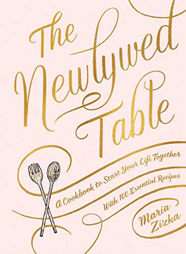 The Newlywed Table: A Cookbook to Start Your Life Together by Maria Zizka