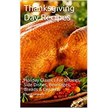 Thanksgiving Day Recipes: Holiday Classics For Entrees, Side Dishes, Beverages, Breads & Desserts