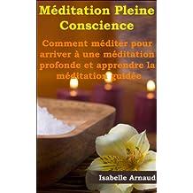 Méditation Pleine Conscience - Comment méditer pour arriver à une méditation profonde et apprendre la méditation guidée (French Edition)