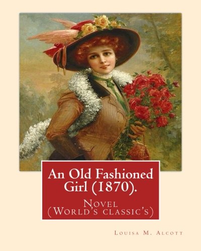 Old Fashioned Illustrations - An Old Fashioned Girl (1870). By: Louisa M. Alcott,(with illustrations): Novel (World's classic's)