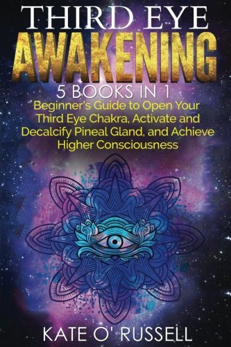 Third Eye Awakening: 5 in 1 Bundle: Beginner's Guide to Open Your Third Eye Chakra, Activate and Decalcify Pineal Gland, and Achieve Higher Consciousness (Expand Mind Power, Astral Travel, Intuition) pdf