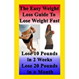 The Easy Weight Loss Guide To Lose Weight Fast: How to Lose 10 Pounds in 2 Weeks - Lose 20 Pounds In A Month - Lose 5 Pounds A Week Without Feeling Hungry