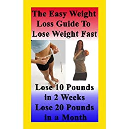 The Easy Weight Loss Guide To Lose Weight Fast: How to Lose 10 Pounds in