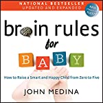 Brain Rules for Baby (Updated and Expanded): How to Raise a Smart and Happy Child from Zero to Five | John Medina