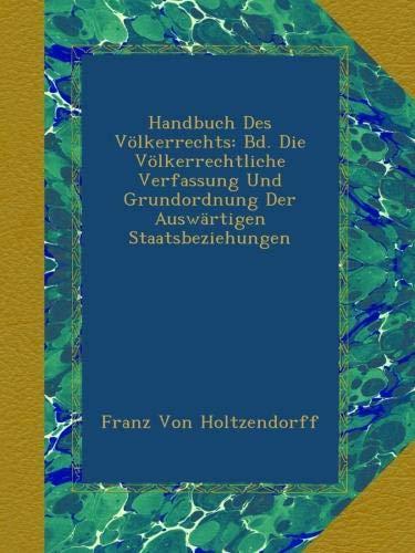 Download Handbuch Des Völkerrechts: Bd. Die Völkerrechtliche Verfassung Und Grundordnung Der Auswärtigen Staatsbeziehungen (German Edition) PDF