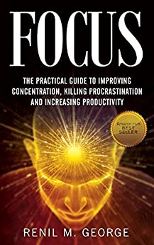 Focus: The Practical Guide to Improving Your Mental Concentration, Killing Procrastination and Increasing Productivity (The ultimate guide to mental concentration, influence, time management) by [George, Renil M.]