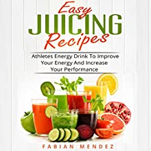 Easy Juicing Recipes: Athletes Energy Drink to Improve Your Energy and Increase Your Performance Audiobook by Mendez Fabian Narrated by Todd Mansfield