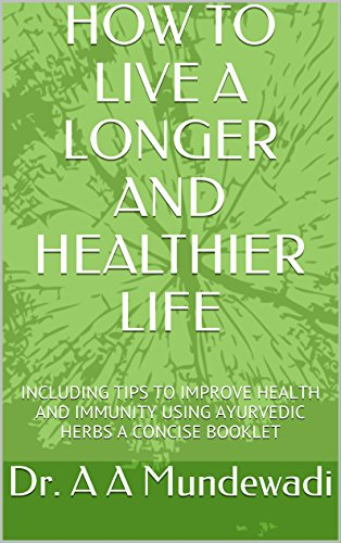 HOW TO LIVE A LONGER AND HEALTHIER LIFE: INCLUDING TIPS TO IMPROVE HEALTH AND IMMUNITY USING AYURVEDIC HERBS  A CONCISE BOOKLET