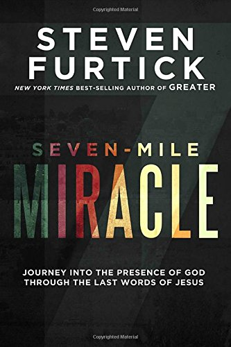 Seven-Mile Miracle: Journey into the Presence of God Through the Last Words of Jesus