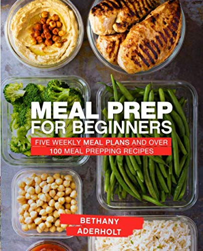 Meal Prep for Beginners: Five Weekly Meal Plans and Over 100 Meal Prepping Recipes