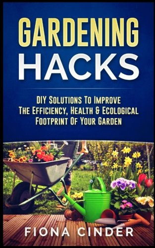 - Gardening Hacks: DIY Solutions to Improve the Efficiency, Healthy & Ecological Footprint of Your Garden