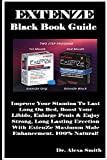 ExtenZe Black Book Guide: Improve Your Stamina To Last Long On Bed, Boost Your Libido, Enlarge Penis & Enjoy Strong, Long Lasting Erection With ExtenZe Maximum Male Enhancement. 100% Natural