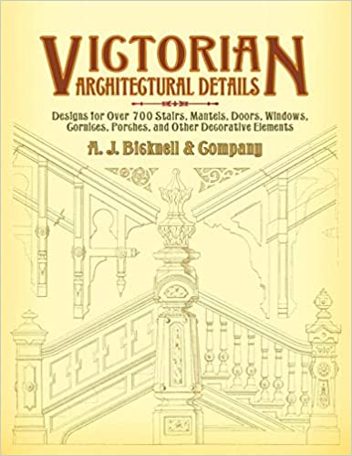and Other Decorative Elements Victorian Architectural Details: Designs for Over 700 Stairs Porches Cornices Windows Doors Mantels