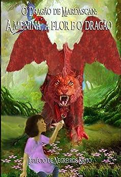 O dragão de Mardascan: A menina, a flor, e o dragão: Aventura e emoção na terra mágica de Mardascan por [Brito, Lediecio de Negreiros]