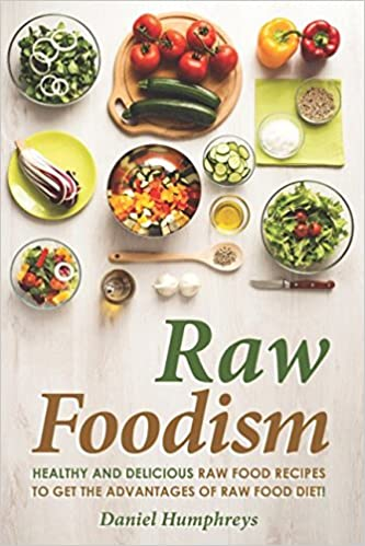 Raw foodism healthy and delicious raw food recipes to get the raw foodism healthy and delicious raw food recipes to get the advantages of raw food diet amazon daniel humphreys 9781520943107 books forumfinder Images
