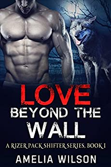 Love Beyond the wall (A Rizer Pack Shifter Series Book 1) by [Wilson, Amelia]