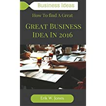 Business Ideas: How To find A Great Business Idea In 2016: Business ideas for beginners, Business Ideas entrepreneurs, Business ideas from home (Make Money Online, Marketing, Business, Ideas)