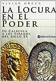 La Locura En El Poder/ Madness of Kings: De Caligula a Los Tiranos Del Siglo XX (Spanish Edition)