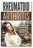 Rheumatoid Arthritis: Treatment and Relief From Rheumatoid Arthritis For a Lifetime (Health and Wellness)