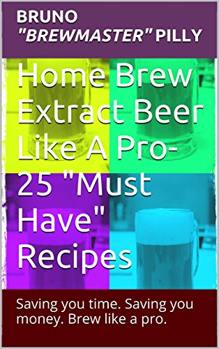 "Home Brew Extract Beer Like A Pro- 25 ""Must Have"" Recipes: Saving you time. Saving you money. Brew like a Pro."
