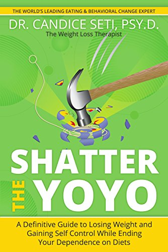Shatter the Yoyo: A Definitive Guide to Losing Weight and Gaining Self Control While Ending Your Dependence on Diets (Foods To Eat To Gain Weight Quickly)