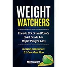 Weight Watchers: The No B.S. SmartPoints Start Guide For Rapid Weight Loss - Including Beginners 31 Day Meal Plan (Weight Watchers Series)
