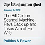 The Bill Clinton Scandal Machine Revs Back up and Takes Aim at His Wife | Karen Tumulty,Frances Stead Sellers