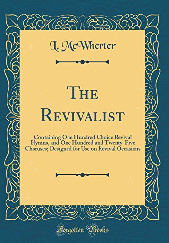 The Revivalist: Containing One Hundred Choice Revival Hymns, and One Hundred and Twenty-Five Choruses; Designed for Use on Revival Occasions (Classic Reprint)