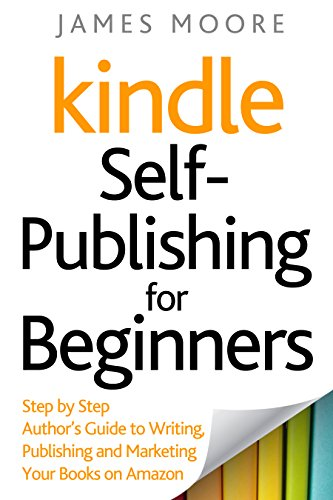 Kindle Self-Publishing for Beginners: Step by Step Author's Guide to Writing, Publishing and Marketing Your Books on Amazon by [Moore, James]