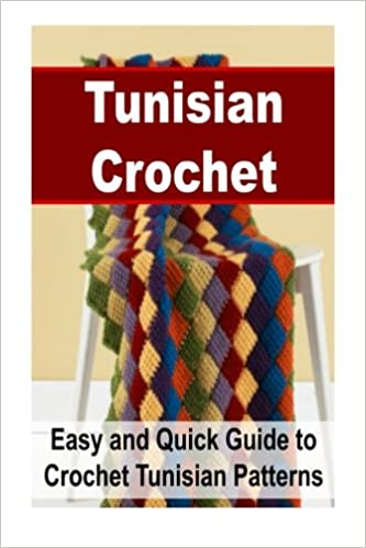 Tunisian Crochet Easy And Quick Guide To Crochet Tunisian Patterns