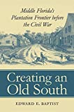 img - for Creating an Old South: Middle Florida's Plantation Frontier before the Civil War by Edward E. Baptist (2002-04-29) book / textbook / text book