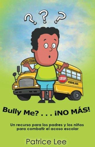Bully ME? . . .NO MAS! ! !  (Spanish Translation): Un recurso para los padres, los ninos, y los adolescentes para combatir el acoso escolar. (Spanish Edition)