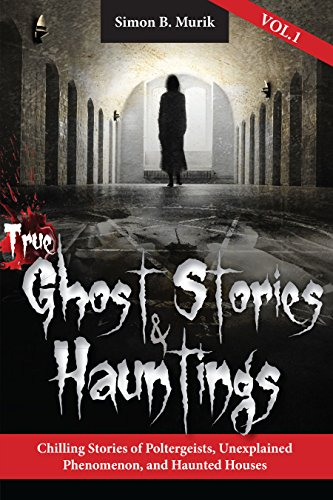 The diversion you need from everyday life…True Ghost Stories and Hauntings, Volume I: Chilling Stories of Poltergeists, Unexplained Phenomenon, and Haunted Houses by Simon Murik