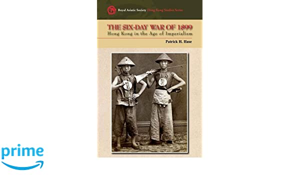 The Six Day War Of 1899 Hong Kong In The Age Of Imperialism Royal Asiatic Society Hong Kong Stu S Series Patrick H Hase 9789622098992 Amazon Com