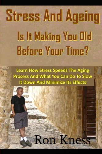 Stress and Ageing - Is It Making You Old Before Your Time?: Learn How Stress Speeds The Aging Process And What You Can Do To Slow It Down And Minimize Its Effects pdf epub