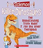 The Science of Killer Dinosaurs: The Bloodcurdling Truth About T. Rex and Other Theropods (Science of Dinosaurs)