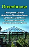 Greenhouse : Greenhouse for Beginners: The Layman's Guide to Greenhouse Construction, Plans & Gardening (Greenhouse, Greenhouse for Beginners, Greenhouse ... Greenhouse Construction, Greenhouse Plans)