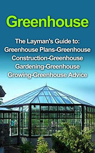 (Greenhouse : Greenhouse for Beginners: The Layman's Guide to Greenhouse Construction, Plans & Gardening (Greenhouse, Greenhouse for Beginners, Greenhouse ... Greenhouse Construction, Greenhouse)