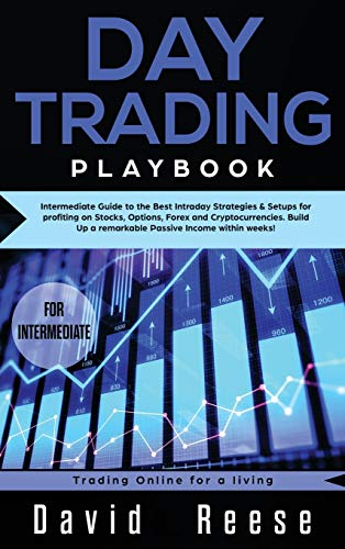 Day trading Playbook: Intermediate Guide to the Best Intraday Strategies & Setups for profiting on Stocks, Options, Forex and Cryptocurrencies. Build Up a remarkable Passive Income within weeks!