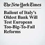 Bailout of Italy's Oldest Bank Will Test European Too-Big-To-Fail Reforms | Jack Ewing,Gaia Pianigiani,Chad Bray
