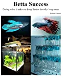 Betta Success: Doing what it takes to keep Bettas healthy long-term (Successful Aquariums) (Volume 2)